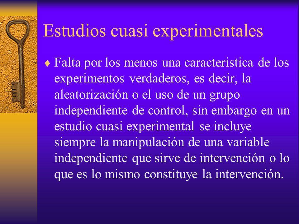 Estudios cuasi experimentales Falta por los menos una caracteristica de los experimentos verdaderos, es decir, la aleatorización o el uso de un grupo