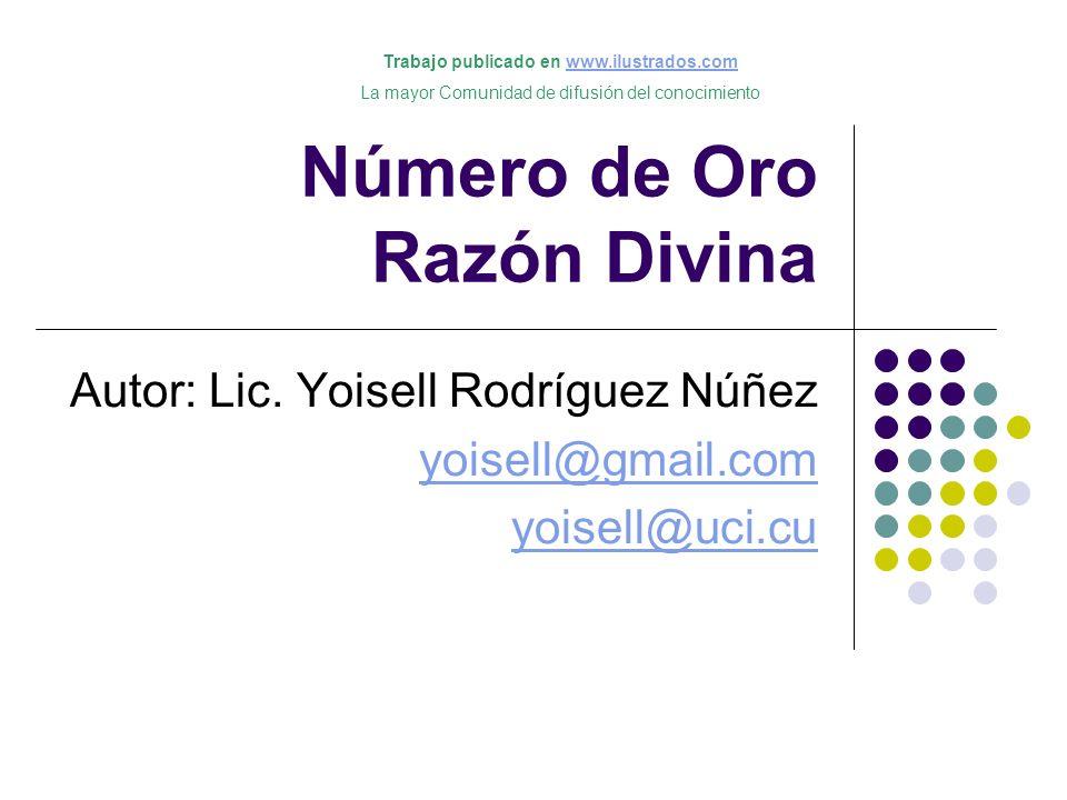 Número de Oro Razón Divina Autor: Lic. Yoisell Rodríguez Núñez yoisell@gmail.com yoisell@uci.cu Trabajo publicado en www.ilustrados.comwww.ilustrados.