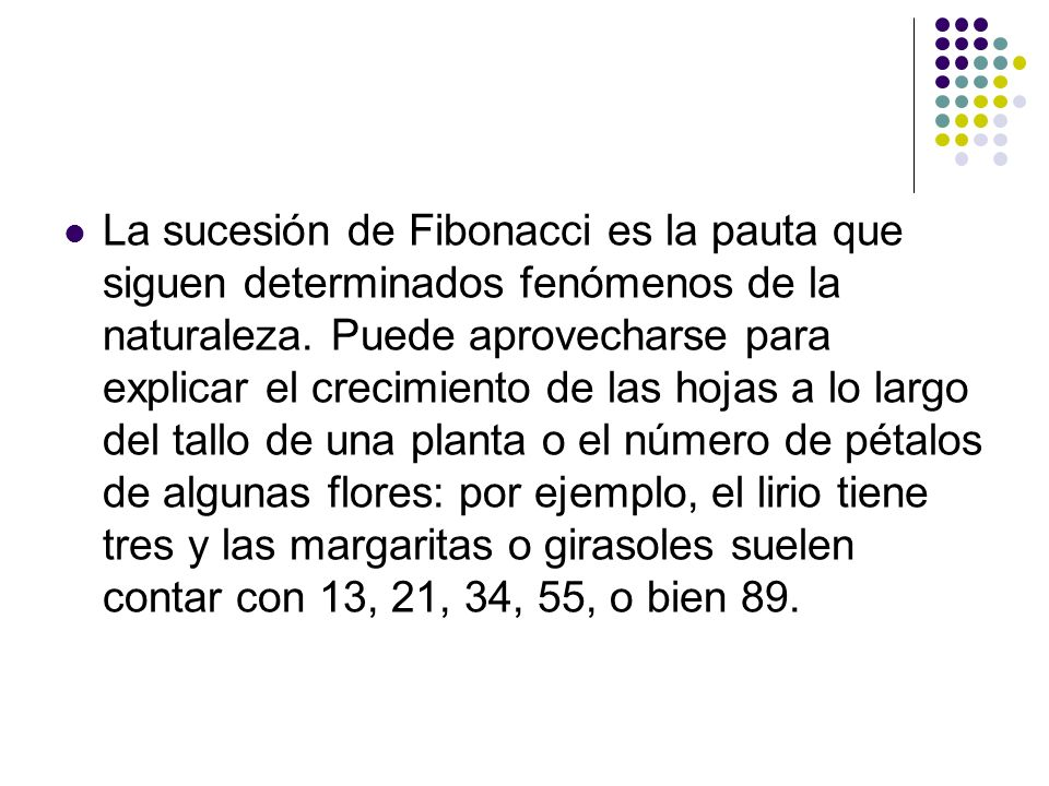 La sucesión de Fibonacci es la pauta que siguen determinados fenómenos de la naturaleza. Puede aprovecharse para explicar el crecimiento de las hojas
