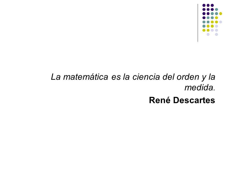 La matemática es la ciencia del orden y la medida. René Descartes