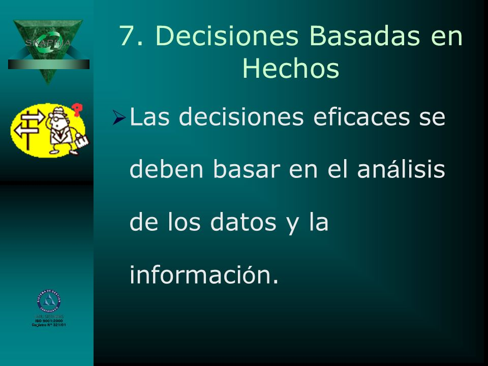 7. Decisiones Basadas en Hechos Las decisiones eficaces se deben basar en el an á lisis de los datos y la informaci ó n.