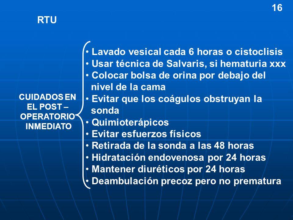 RTU Lavado vesical cada 6 horas o cistoclisis Usar técnica de Salvaris, si hematuria xxx Colocar bolsa de orina por debajo del nivel de la cama Evitar