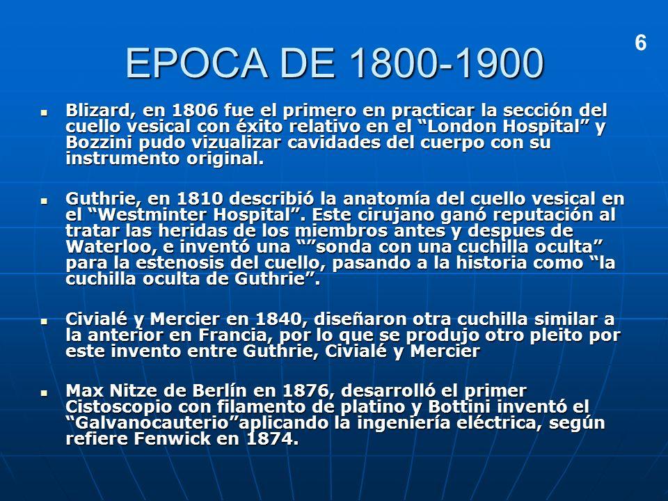EPOCA DE 1800-1900 Blizard, en 1806 fue el primero en practicar la sección del cuello vesical con éxito relativo en el London Hospital y Bozzini pudo