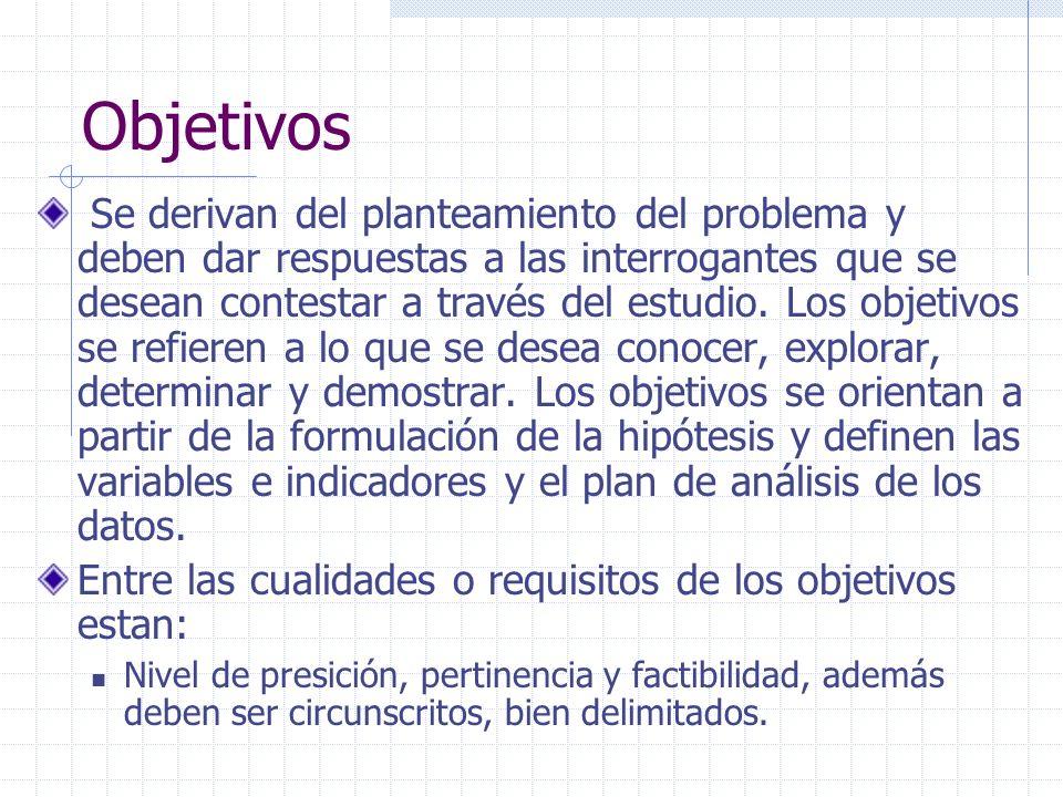 Objetivos Se derivan del planteamiento del problema y deben dar respuestas a las interrogantes que se desean contestar a través del estudio. Los objet
