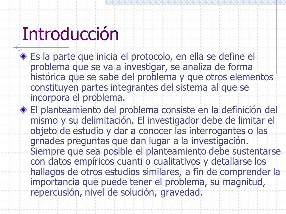 Introducción Es la parte que inicia el protocolo, en ella se define el problema que se va a investigar, se analiza de forma histórica que se sabe del