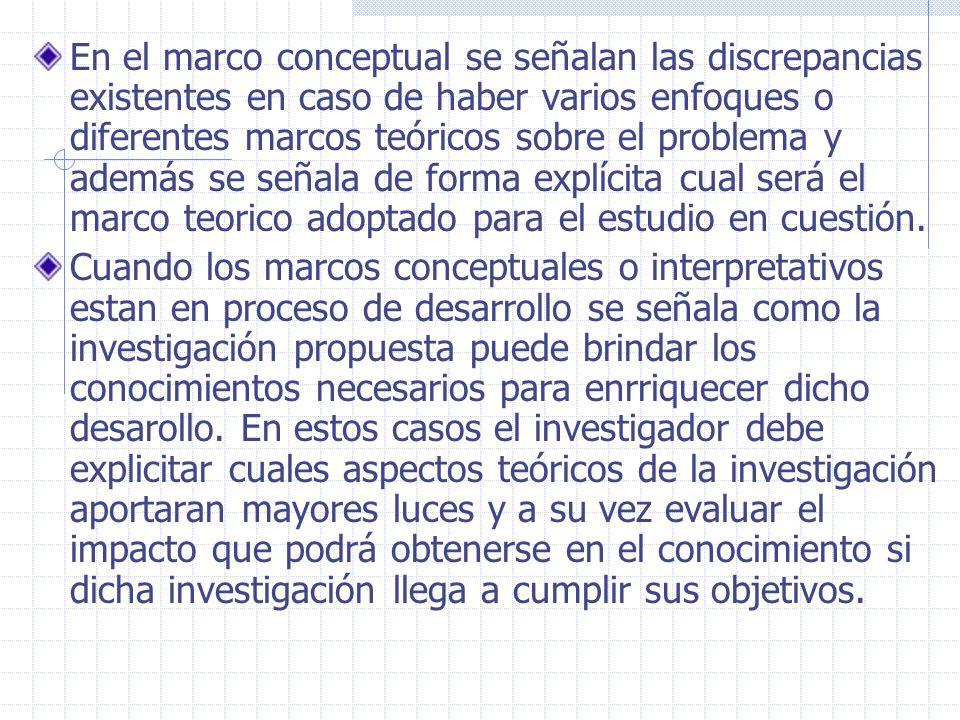 En el marco conceptual se señalan las discrepancias existentes en caso de haber varios enfoques o diferentes marcos teóricos sobre el problema y ademá