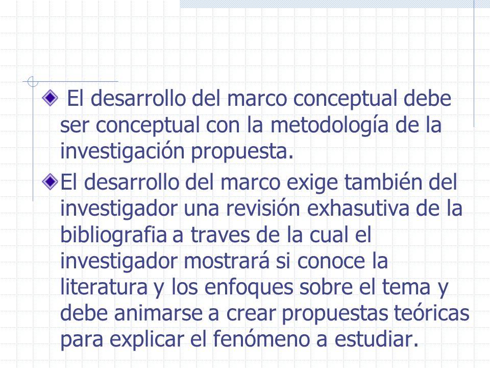 El desarrollo del marco conceptual debe ser conceptual con la metodología de la investigación propuesta. El desarrollo del marco exige también del inv