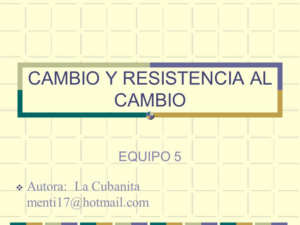 CAMBIO Y RESISTENCIA AL CAMBIO EQUIPO 5 Autora: La Cubanita menti17@hotmail.com