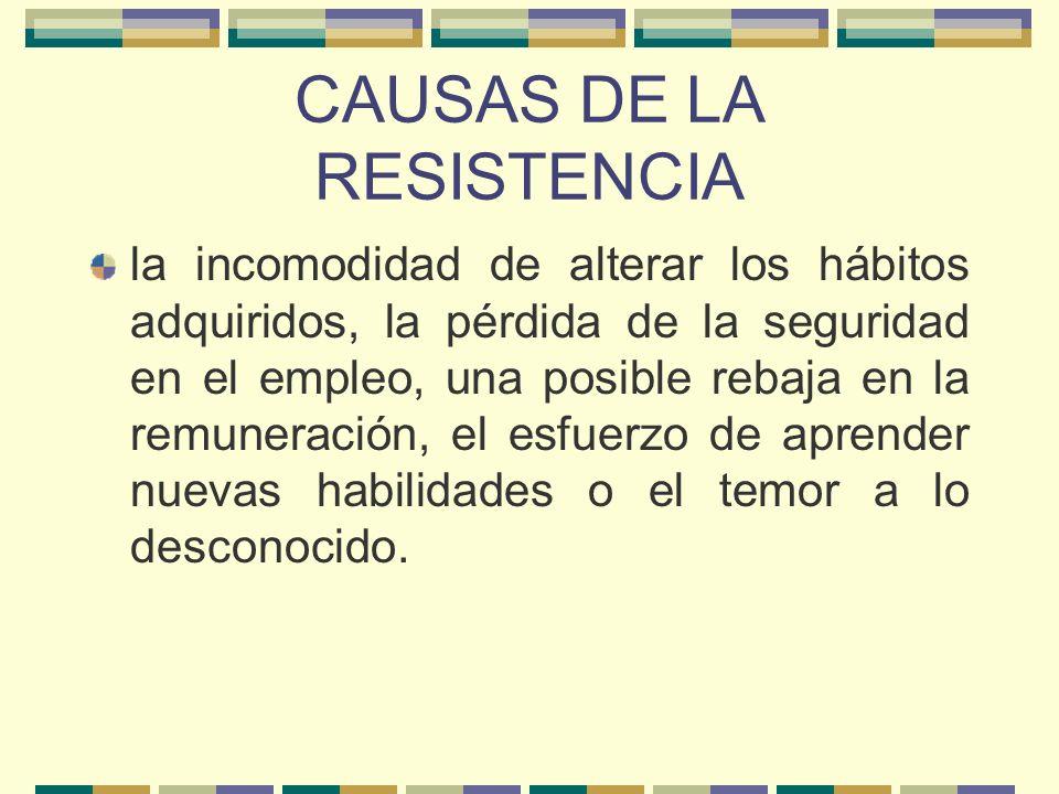 CAUSAS DE LA RESISTENCIA la incomodidad de alterar los hábitos adquiridos, la pérdida de la seguridad en el empleo, una posible rebaja en la remunerac