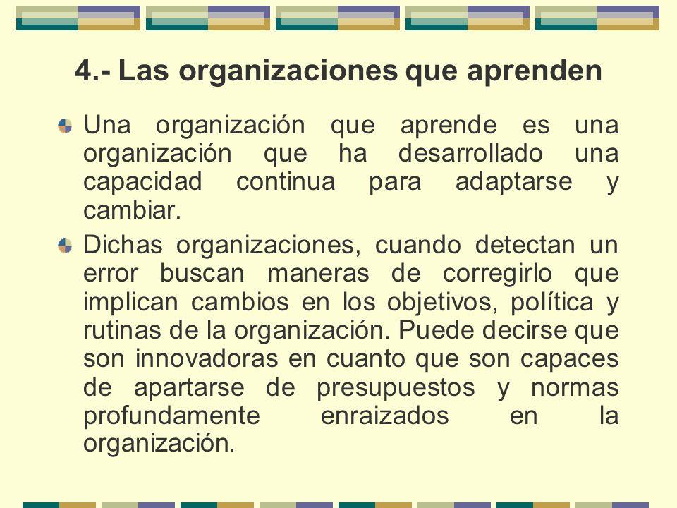 4.- Las organizaciones que aprenden Una organización que aprende es una organización que ha desarrollado una capacidad continua para adaptarse y cambi