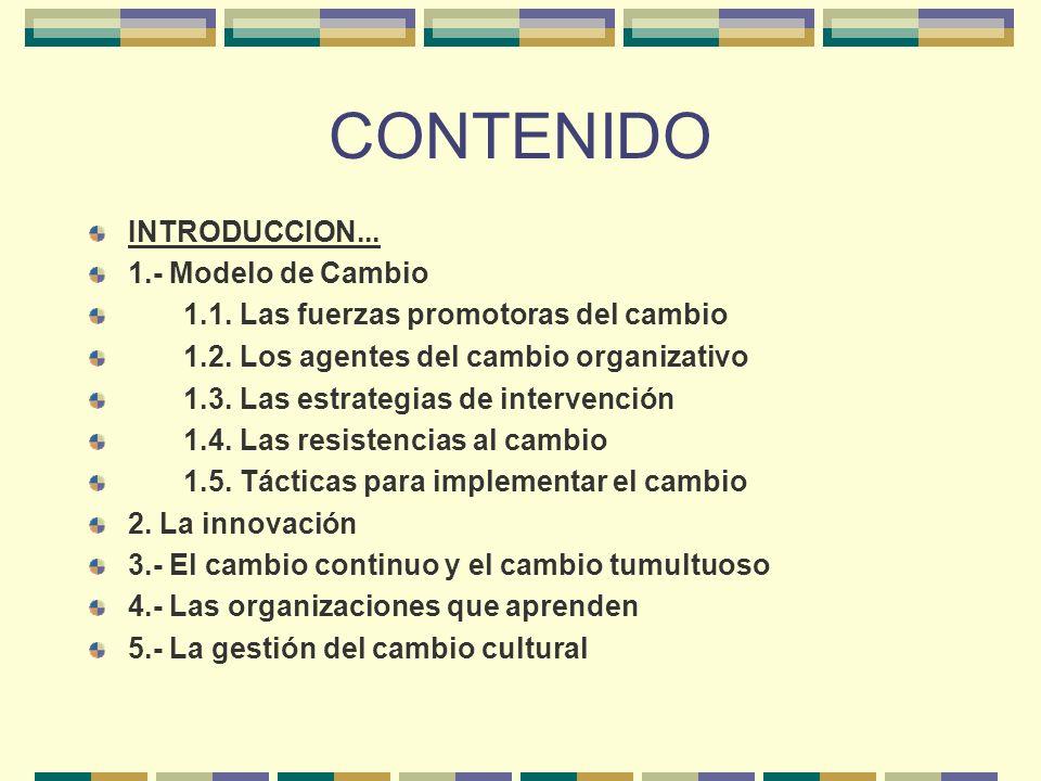 CONTENIDO INTRODUCCION... 1.- Modelo de Cambio 1.1. Las fuerzas promotoras del cambio 1.2. Los agentes del cambio organizativo 1.3. Las estrategias de