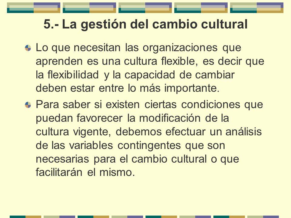 5.- La gestión del cambio cultural Lo que necesitan las organizaciones que aprenden es una cultura flexible, es decir que la flexibilidad y la capacid
