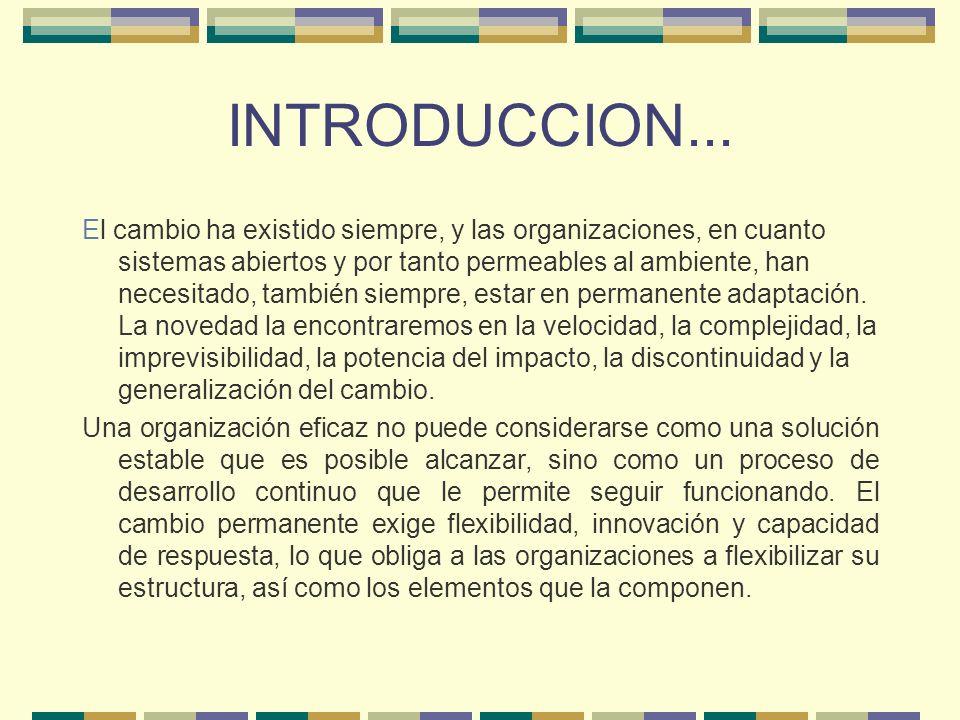 INTRODUCCION... El cambio ha existido siempre, y las organizaciones, en cuanto sistemas abiertos y por tanto permeables al ambiente, han necesitado, t