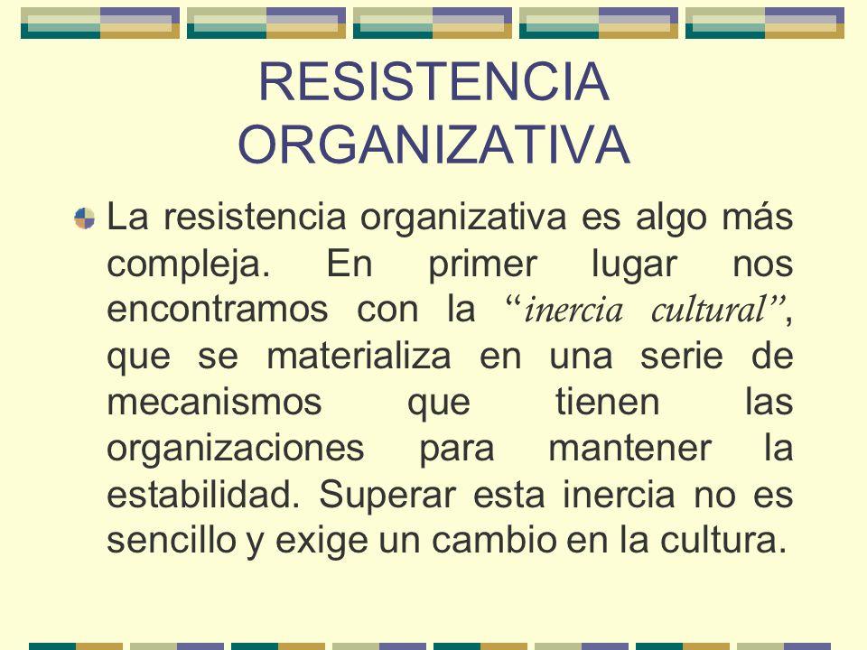 RESISTENCIA ORGANIZATIVA La resistencia organizativa es algo más compleja. En primer lugar nos encontramos con la inercia cultural, que se materializa