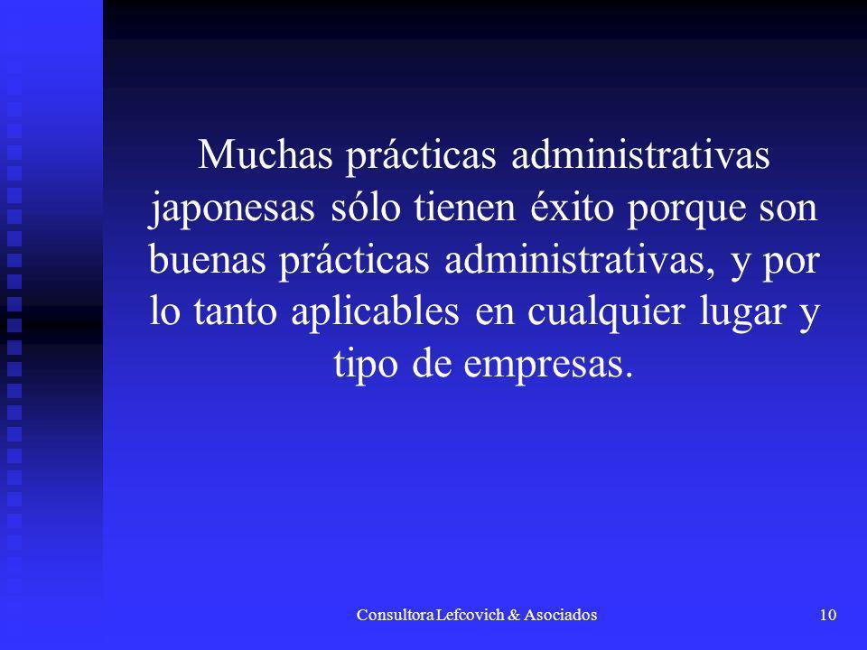 Consultora Lefcovich & Asociados10 Muchas prácticas administrativas japonesas sólo tienen éxito porque son buenas prácticas administrativas, y por lo