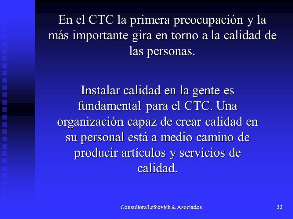 Consultora Lefcovich & Asociados33 En el CTC la primera preocupación y la más importante gira en torno a la calidad de las personas. Instalar calidad