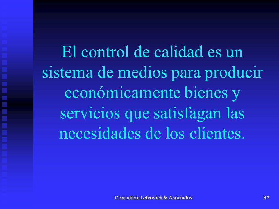 Consultora Lefcovich & Asociados37 El control de calidad es un sistema de medios para producir económicamente bienes y servicios que satisfagan las ne