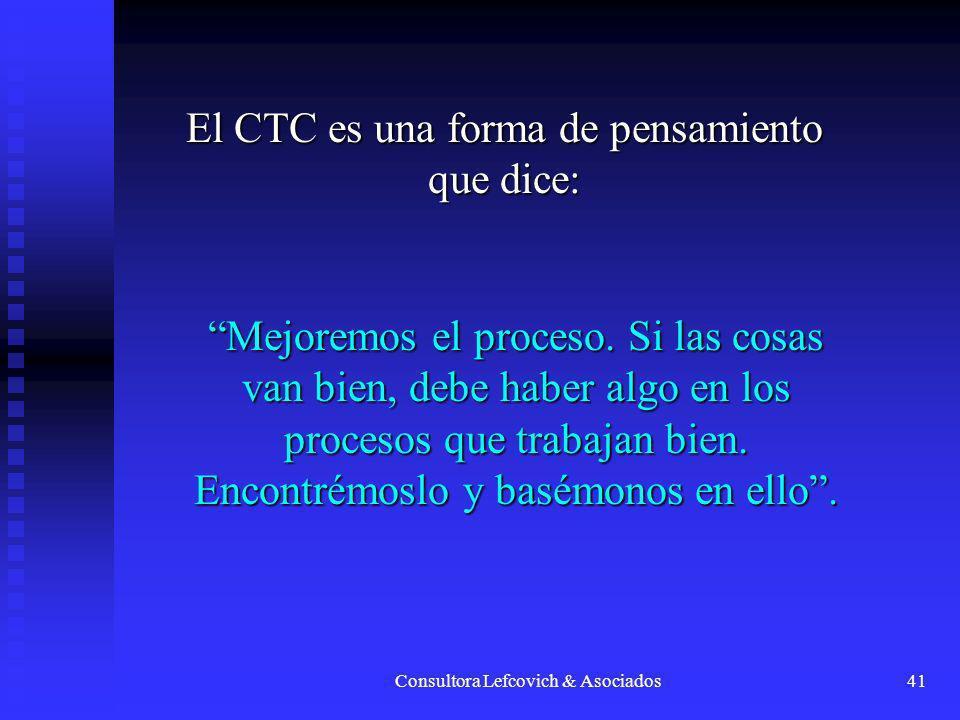 Consultora Lefcovich & Asociados41 El CTC es una forma de pensamiento que dice: Mejoremos el proceso. Si las cosas van bien, debe haber algo en los pr