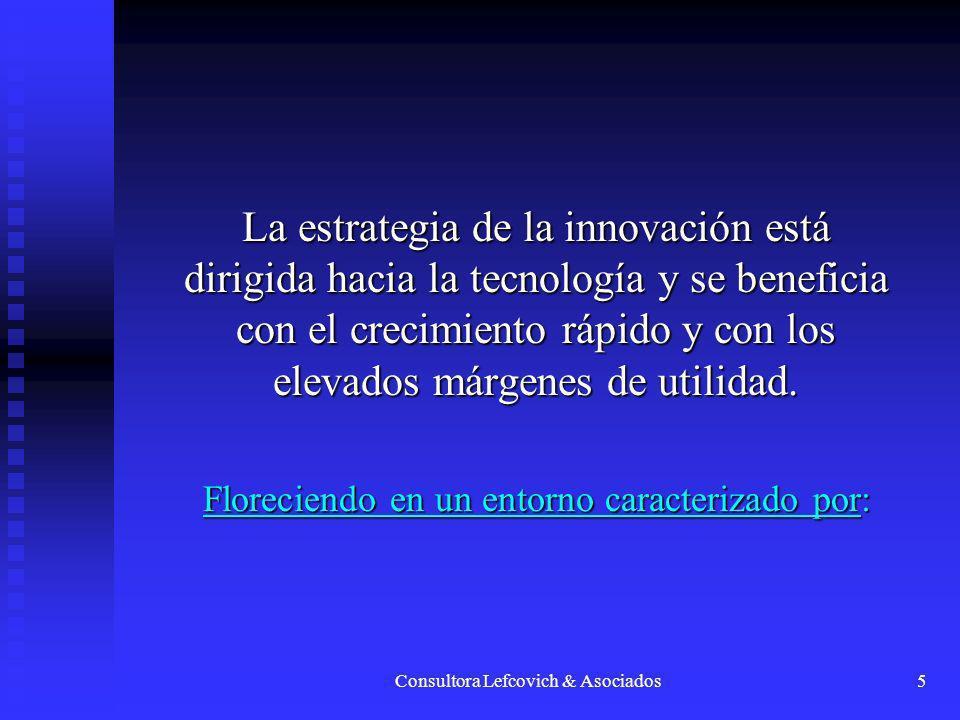 Consultora Lefcovich & Asociados5 La estrategia de la innovación está dirigida hacia la tecnología y se beneficia con el crecimiento rápido y con los