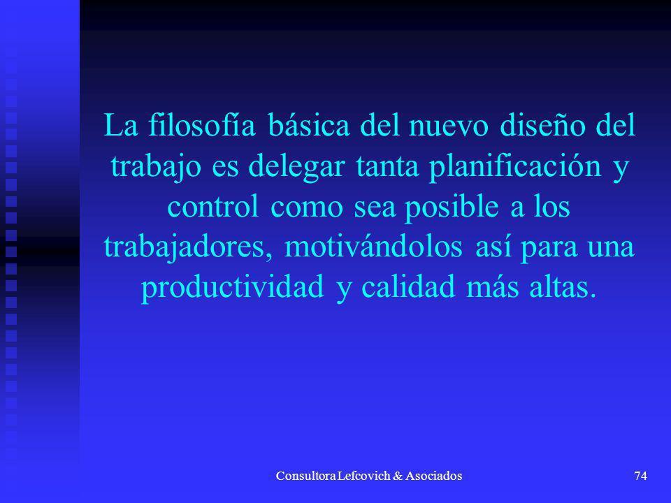 Consultora Lefcovich & Asociados74 La filosofía básica del nuevo diseño del trabajo es delegar tanta planificación y control como sea posible a los tr