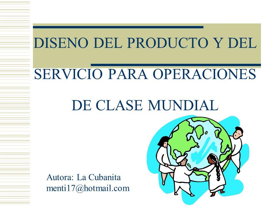 DISENO DEL PRODUCTO Y DEL SERVICIO PARA OPERACIONES DE CLASE MUNDIAL Autora: La Cubanita menti17@hotmail.com