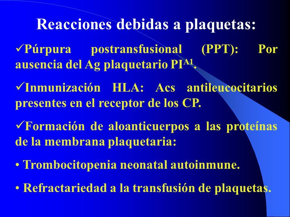 Reacciones debidas a plaquetas: Púrpura postransfusional (PPT): Por ausencia del Ag plaquetario PI A1. Inmunización HLA: Acs antileucocitarios present