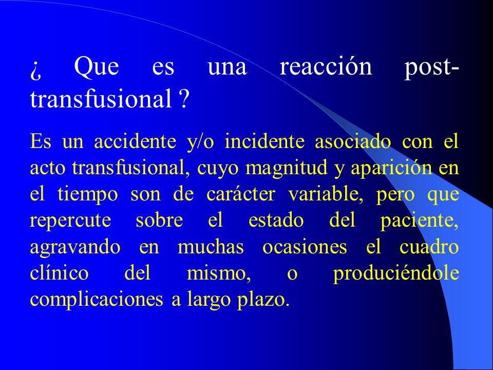¿ Que es una reacción post- transfusional ? Es un accidente y/o incidente asociado con el acto transfusional, cuyo magnitud y aparición en el tiempo s