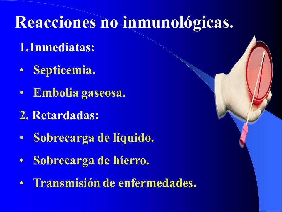 Reacciones no inmunológicas. 1.Inmediatas: Septicemia. Embolia gaseosa. 2. Retardadas: Sobrecarga de líquido. Sobrecarga de hierro. Transmisión de enf