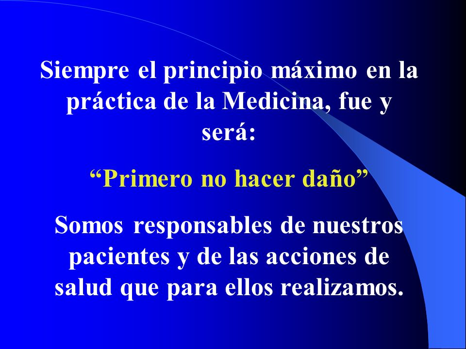 Siempre el principio máximo en la práctica de la Medicina, fue y será: Primero no hacer daño Somos responsables de nuestros pacientes y de las accione