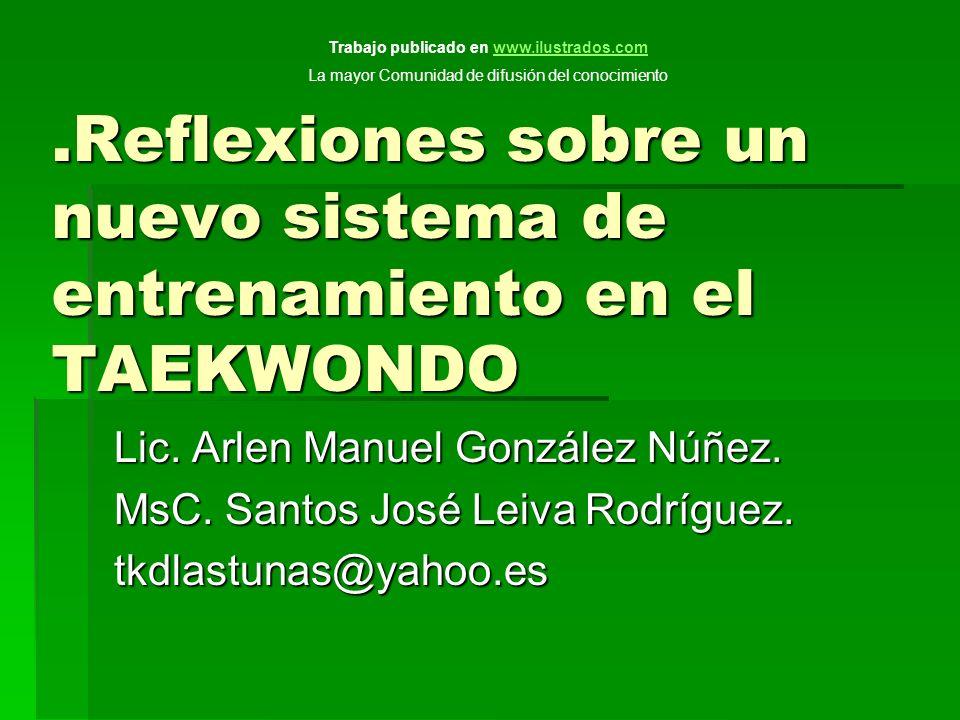 .Reflexiones sobre un nuevo sistema de entrenamiento en el TAEKWONDO Lic. Arlen Manuel González Núñez. MsC. Santos José Leiva Rodríguez. tkdlastunas@y