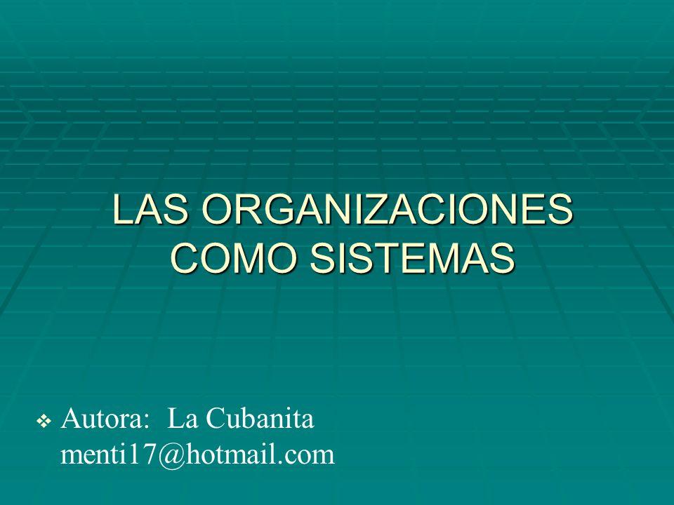 LAS ORGANIZACIONES COMO SISTEMAS Autora: La Cubanita menti17@hotmail.com