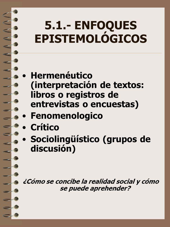 5.1.- ENFOQUES EPISTEMOLÓGICOS Hermenéutico (interpretación de textos: libros o registros de entrevistas o encuestas) Fenomenologico Crítico Socioling