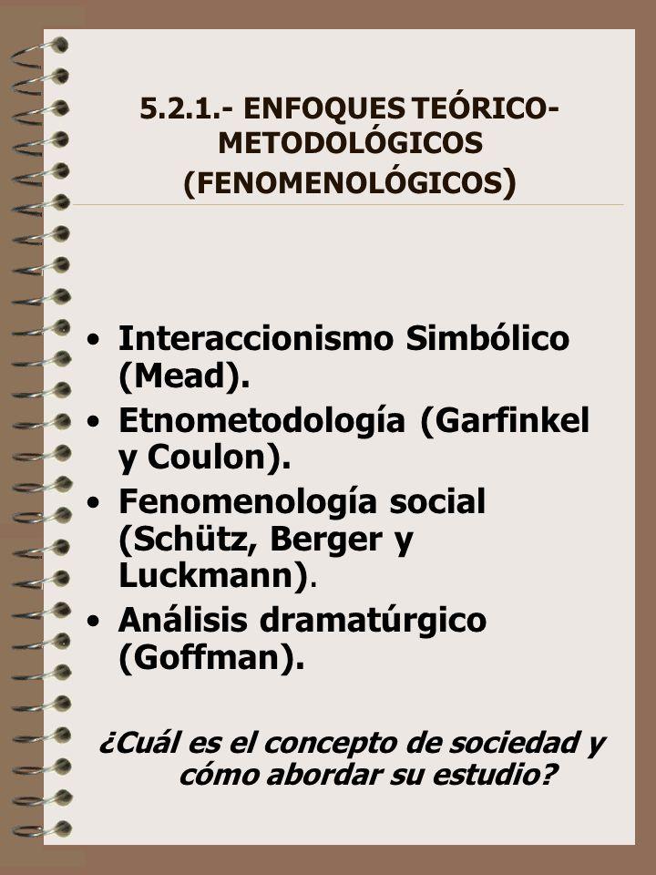 5.2.1.- ENFOQUES TEÓRICO- METODOLÓGICOS (FENOMENOLÓGICOS ) Interaccionismo Simbólico (Mead). Etnometodología (Garfinkel y Coulon). Fenomenología socia