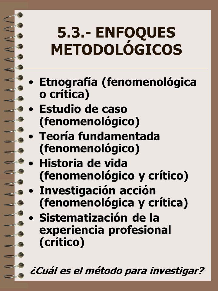 5.3.- ENFOQUES METODOLÓGICOS Etnografía (fenomenológica o crítica) Estudio de caso (fenomenológico) Teoría fundamentada (fenomenológico) Historia de v