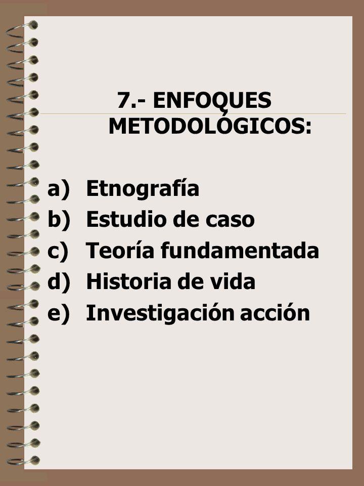 7.- ENFOQUES METODOLÓGICOS: a) Etnografía b) Estudio de caso c) Teoría fundamentada d) Historia de vida e) Investigación acción