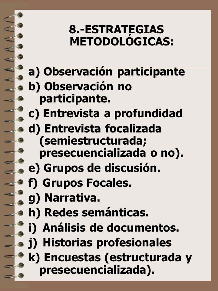 8.-ESTRATEGIAS METODOLÓGICAS: a) Observación participante b) Observación no participante. c) Entrevista a profundidad d) Entrevista focalizada (semies