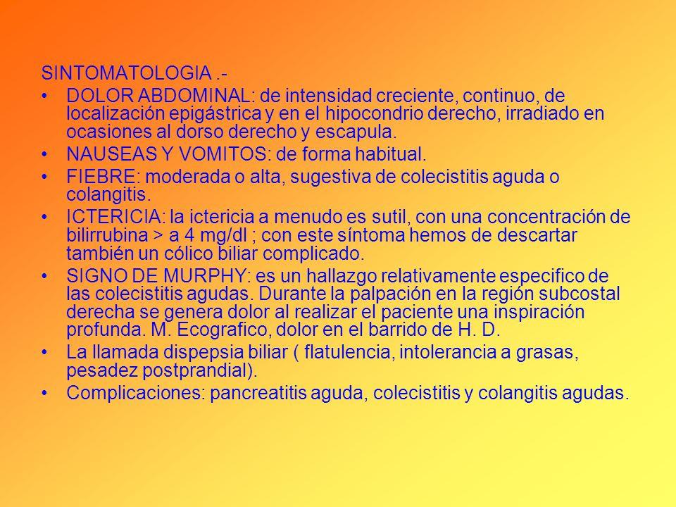 SINTOMATOLOGIA.- DOLOR ABDOMINAL: de intensidad creciente, continuo, de localización epigástrica y en el hipocondrio derecho, irradiado en ocasiones a