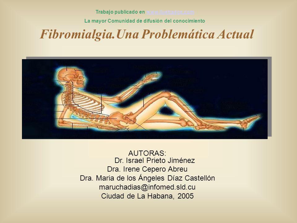 Fibromialgia.Una Problemática Actual AUTORAS: Dr. Israel Prieto Jiménez Dra. Irene Cepero Abreu Dra. Maria de los Ángeles Díaz Castellón maruchadias@i
