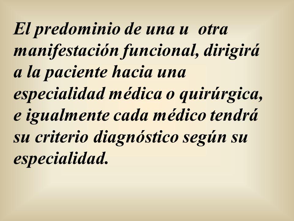 El predominio de una u otra manifestación funcional, dirigirá a la paciente hacia una especialidad médica o quirúrgica, e igualmente cada médico tendr