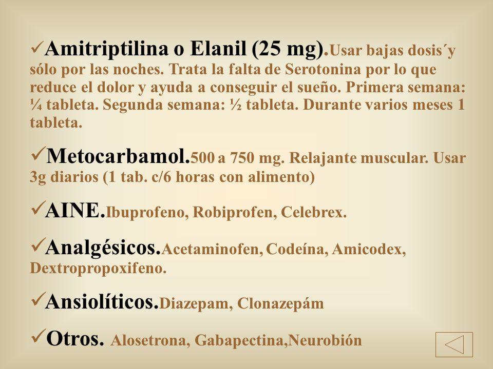 Amitriptilina o Elanil (25 mg). Usar bajas dosis´y sólo por las noches. Trata la falta de Serotonina por lo que reduce el dolor y ayuda a conseguir el