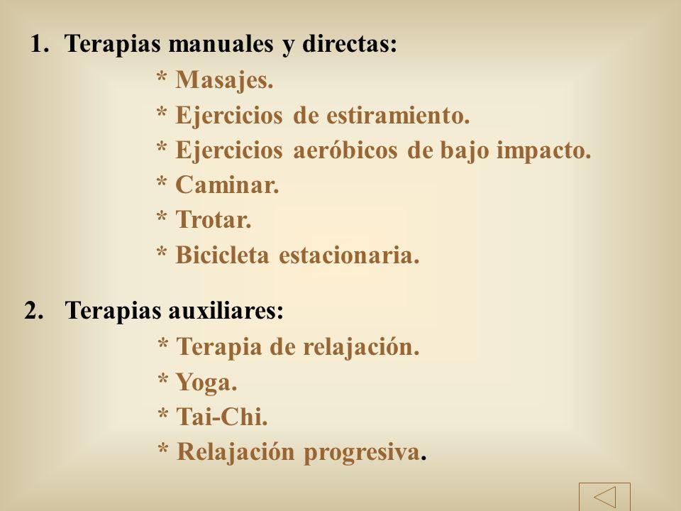 1.Terapias manuales y directas: * Masajes. * Ejercicios de estiramiento. * Ejercicios aeróbicos de bajo impacto. * Caminar. * Trotar. * Bicicleta esta