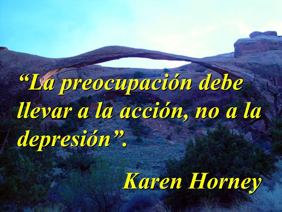 La preocupación debe llevar a la acción, no a la depresión. Karen Horney La preocupación debe llevar a la acción, no a la depresión. Karen Horney