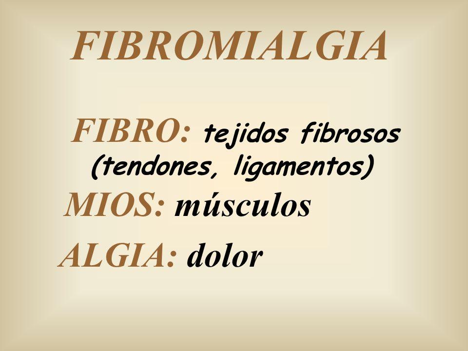 FIBROMIALGIA FIBRO: tejidos fibrosos (tendones, ligamentos) MIOS: músculos ALGIA: dolor