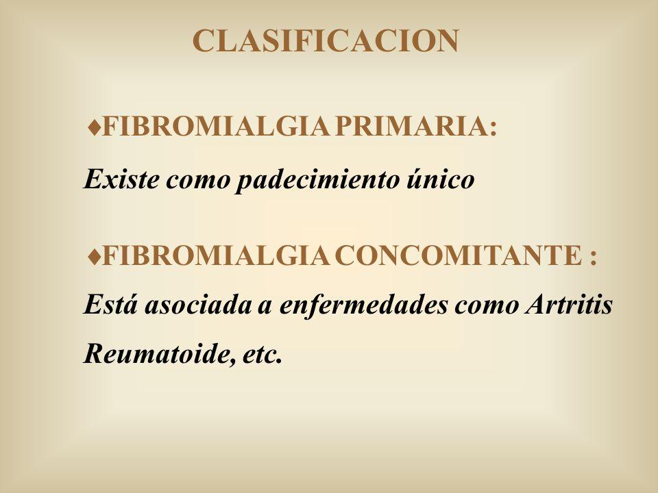 CLASIFICACION FIBROMIALGIA PRIMARIA: Existe como padecimiento único FIBROMIALGIA CONCOMITANTE : Está asociada a enfermedades como Artritis Reumatoide,