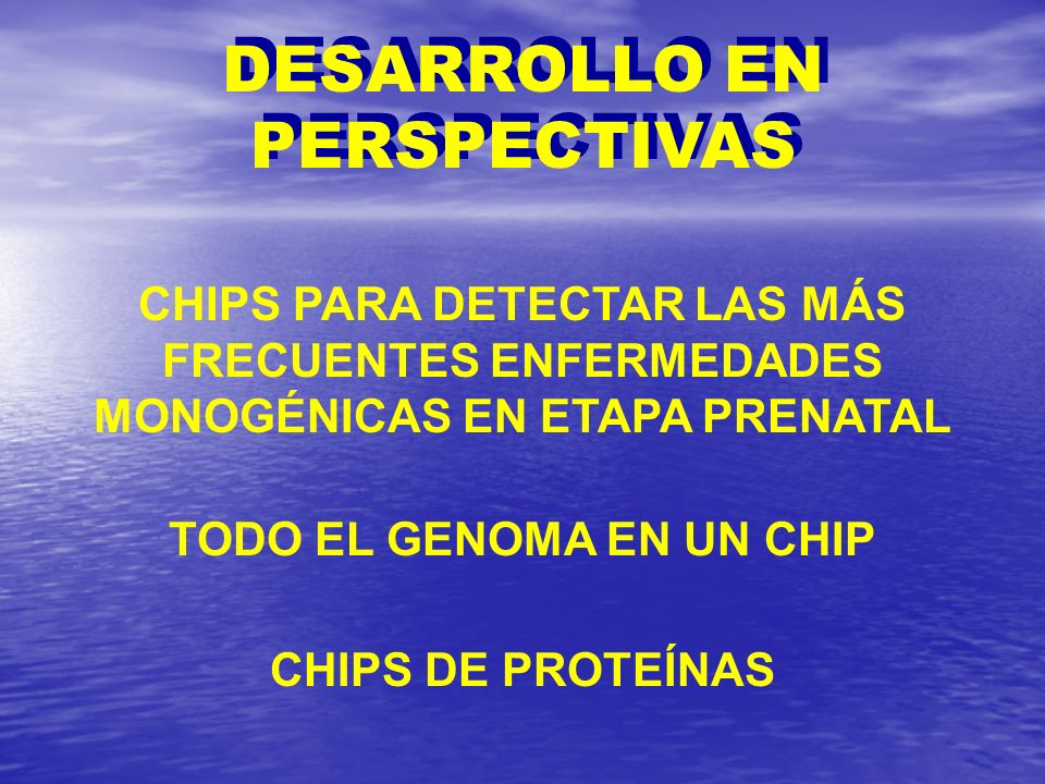 DESARROLLO EN PERSPECTIVAS TODO EL GENOMA EN UN CHIP CHIPS DE PROTEÍNAS CHIPS PARA DETECTAR LAS MÁS FRECUENTES ENFERMEDADES MONOGÉNICAS EN ETAPA PRENA