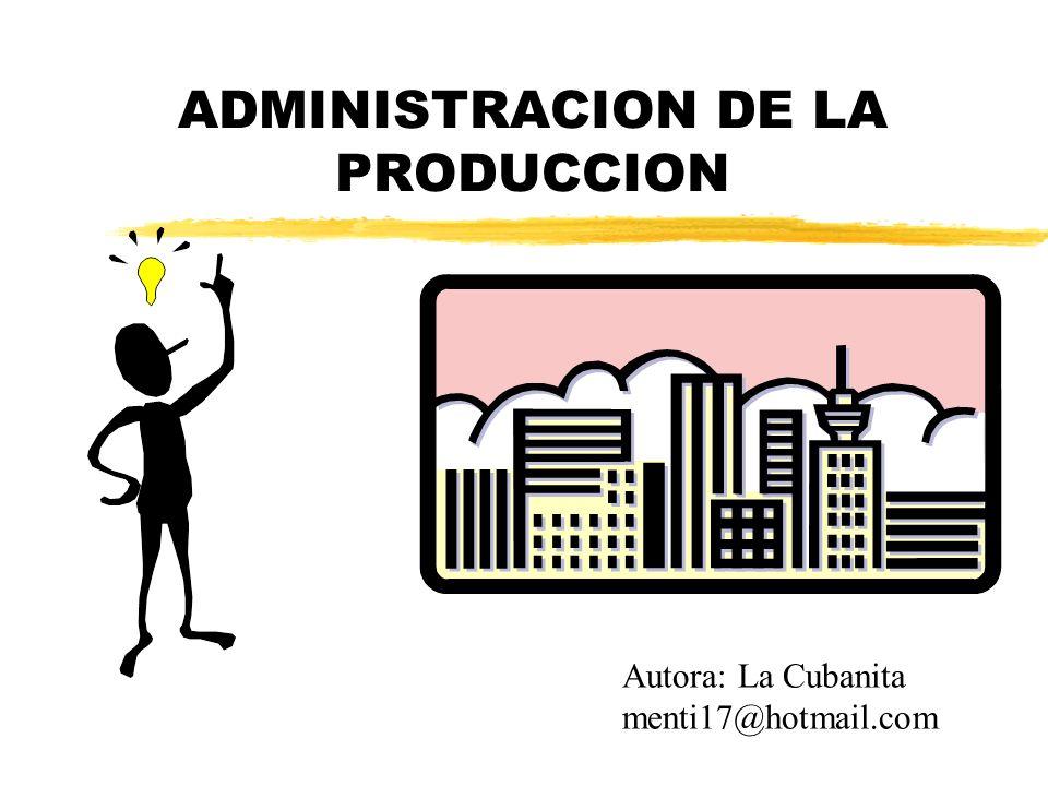 ADMINISTRACION DE LA PRODUCCION Autora: La Cubanita menti17@hotmail.com