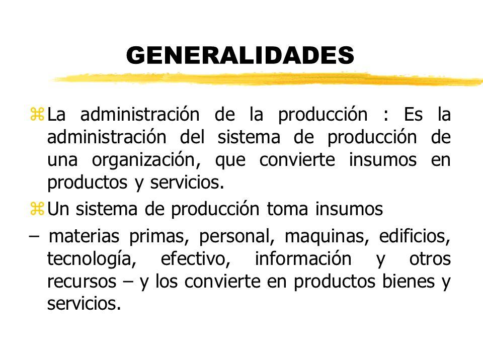GENERALIDADES zLa administración de la producción : Es la administración del sistema de producción de una organización, que convierte insumos en produ