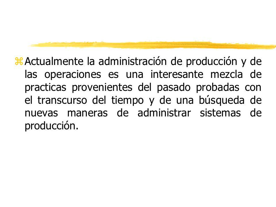 zActualmente la administración de producción y de las operaciones es una interesante mezcla de practicas provenientes del pasado probadas con el trans