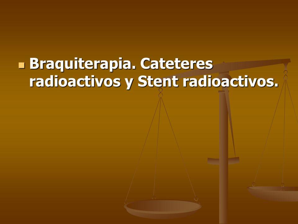 Braquiterapia. Cateteres radioactivos y Stent radioactivos. Braquiterapia. Cateteres radioactivos y Stent radioactivos.