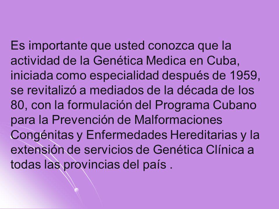 Es importante que usted conozca que la actividad de la Genética Medica en Cuba, iniciada como especialidad después de 1959, se revitalizó a mediados d
